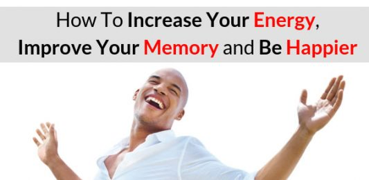 How To Increase Your Energy, Improve Your Memory and Be Happier